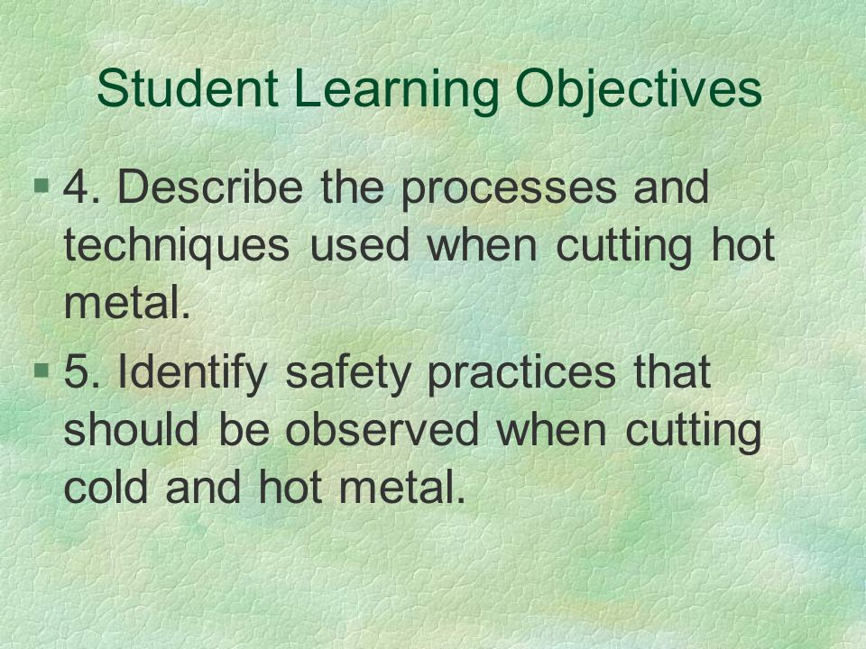 Student Learning Objectives §4. Describe the processes and techniques used when cutting hot metal. §5. Identify safety practices that should be observ