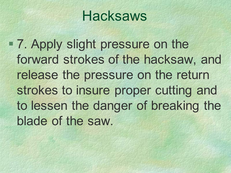 Hacksaws §7. Apply slight pressure on the forward strokes of the hacksaw, and release the pressure on the return strokes to insure proper cutting and