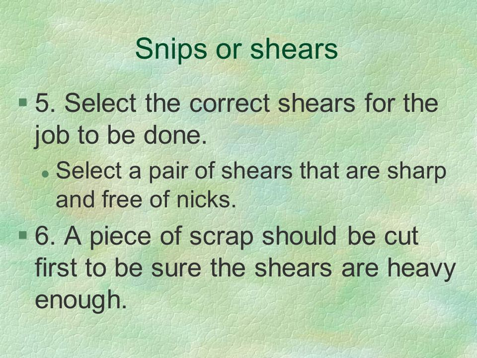 Snips or shears §5. Select the correct shears for the job to be done. l Select a pair of shears that are sharp and free of nicks. §6. A piece of scrap