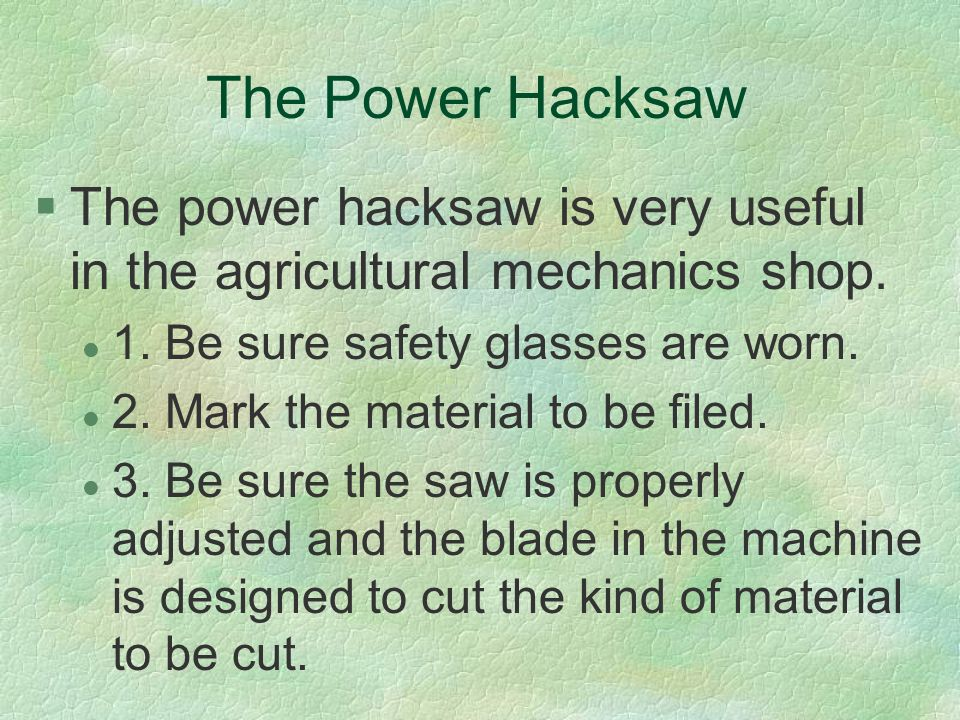 The Power Hacksaw §The power hacksaw is very useful in the agricultural mechanics shop. l 1. Be sure safety glasses are worn. l 2. Mark the material t