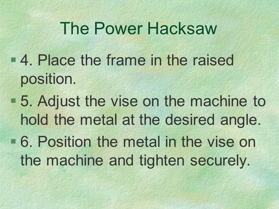 The Power Hacksaw §4. Place the frame in the raised position. §5. Adjust the vise on the machine to hold the metal at the desired angle. §6. Position