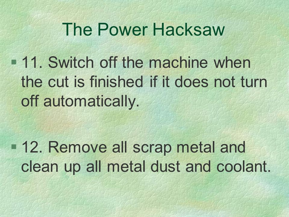 The Power Hacksaw §11. Switch off the machine when the cut is finished if it does not turn off automatically. §12. Remove all scrap metal and clean up