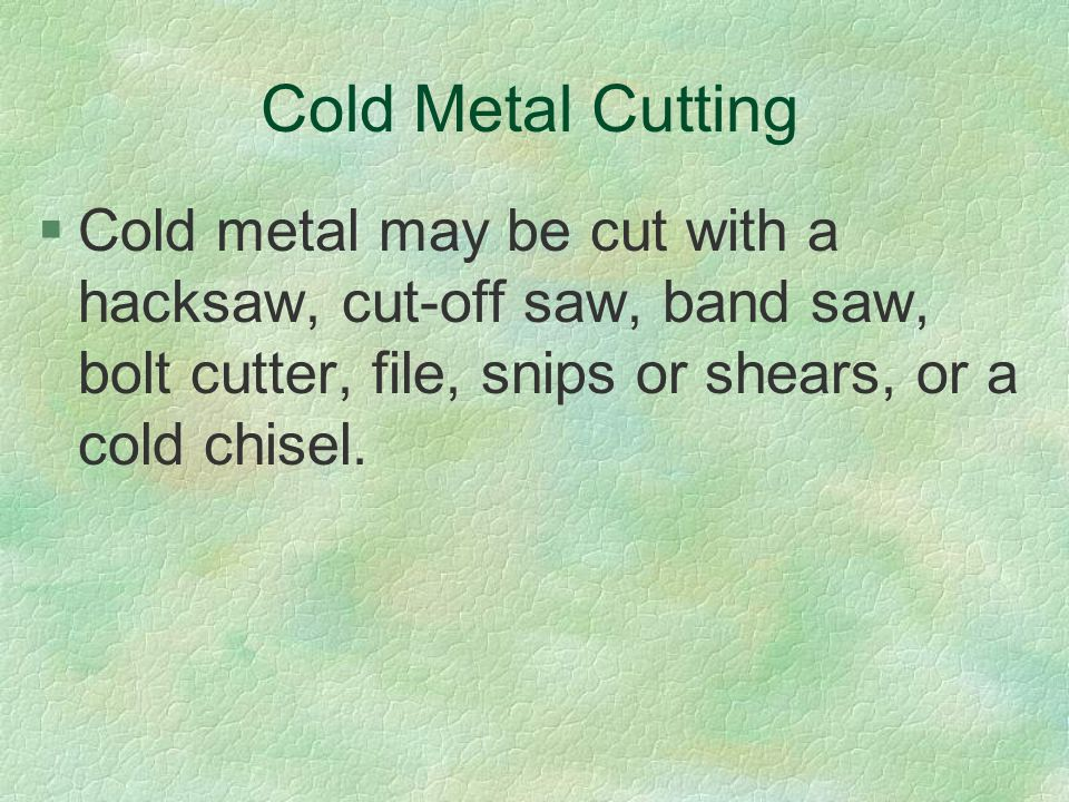 Cold Metal Cutting §Cold metal may be cut with a hacksaw, cut-off saw, band saw, bolt cutter, file, snips or shears, or a cold chisel.
