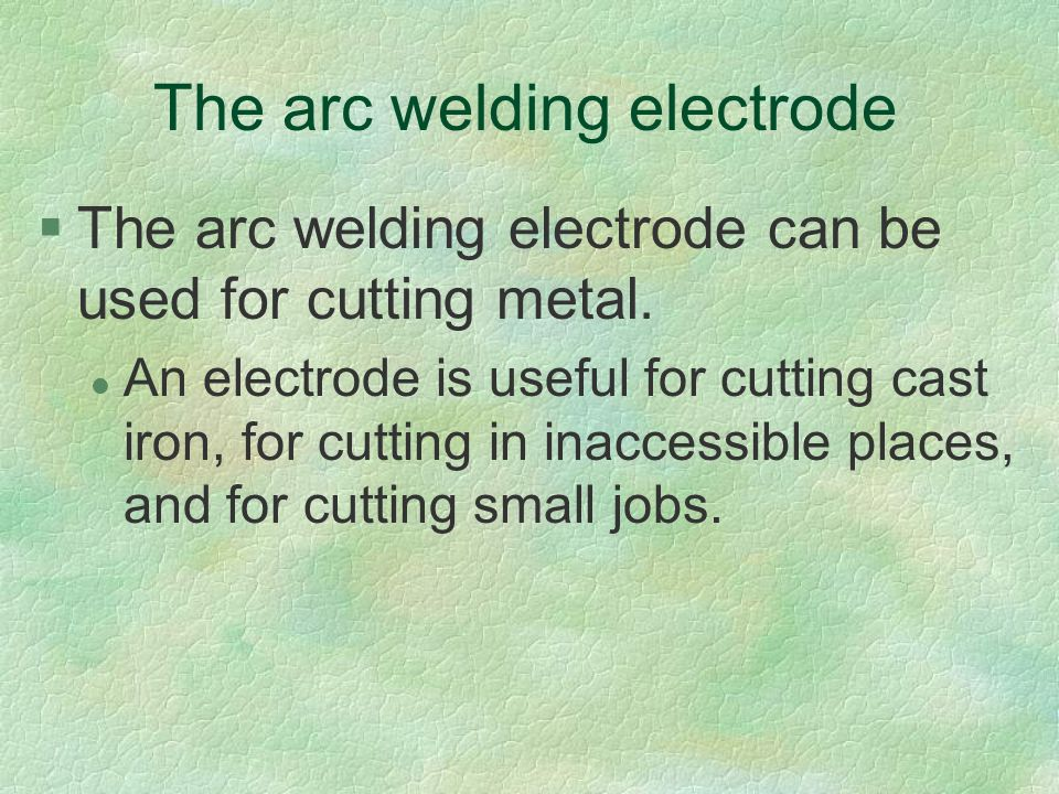The arc welding electrode §The arc welding electrode can be used for cutting metal. l An electrode is useful for cutting cast iron, for cutting in ina