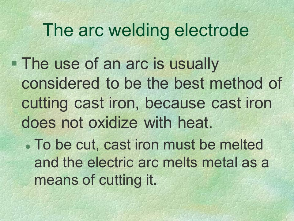 The arc welding electrode §The use of an arc is usually considered to be the best method of cutting cast iron, because cast iron does not oxidize with