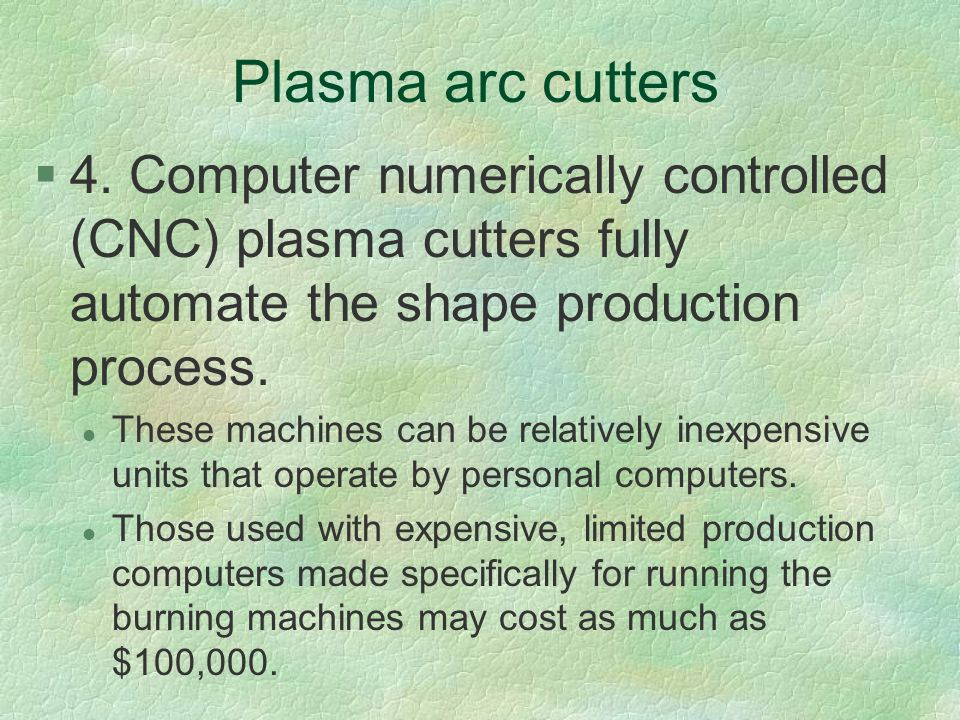 Plasma arc cutters §4. Computer numerically controlled (CNC) plasma cutters fully automate the shape production process. l These machines can be relat