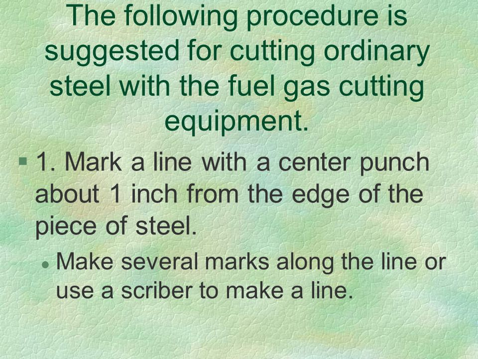 The following procedure is suggested for cutting ordinary steel with the fuel gas cutting equipment. §1. Mark a line with a center punch about 1 inch