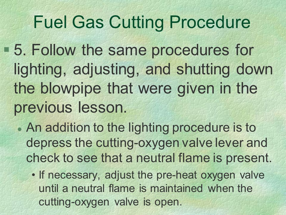 Fuel Gas Cutting Procedure §5. Follow the same procedures for lighting, adjusting, and shutting down the blowpipe that were given in the previous less