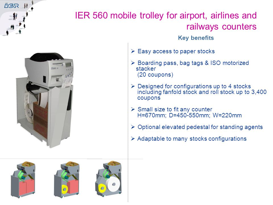 IER 560 mobile trolley for airport, airlines and railways counters Key benefits  Easy access to paper stocks  Boarding pass, bag tags & ISO motorize