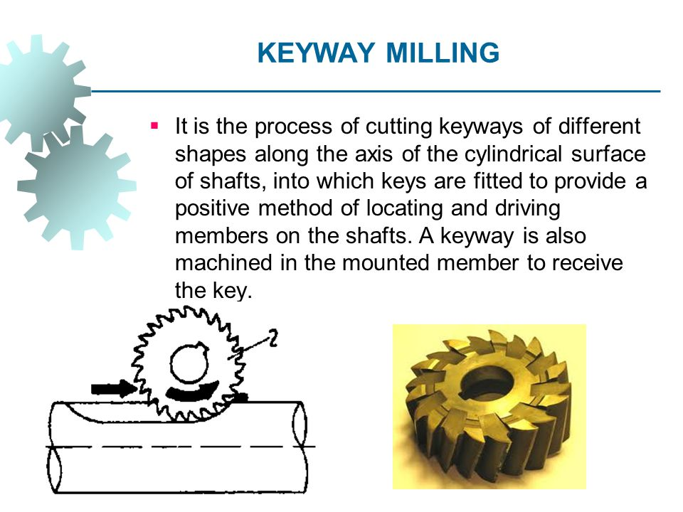 KEYWAY MILLING  It is the process of cutting keyways of different shapes along the axis of the cylindrical surface of shafts, into which keys are fit
