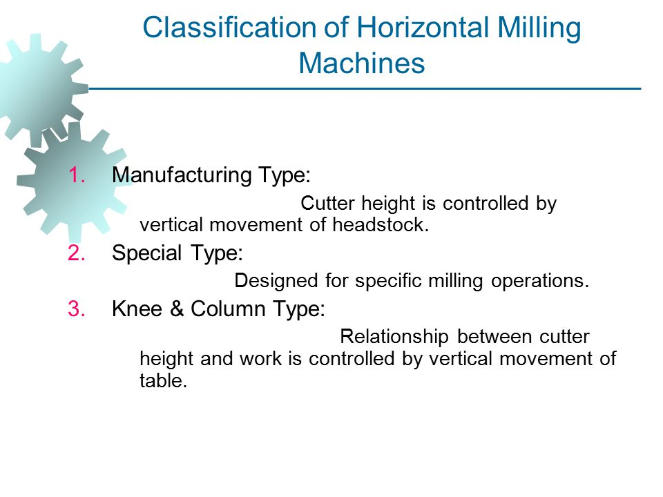 Classification of Horizontal Milling Machines 1.Manufacturing Type: Cutter height is controlled by vertical movement of headstock. 2.Special Type: Des