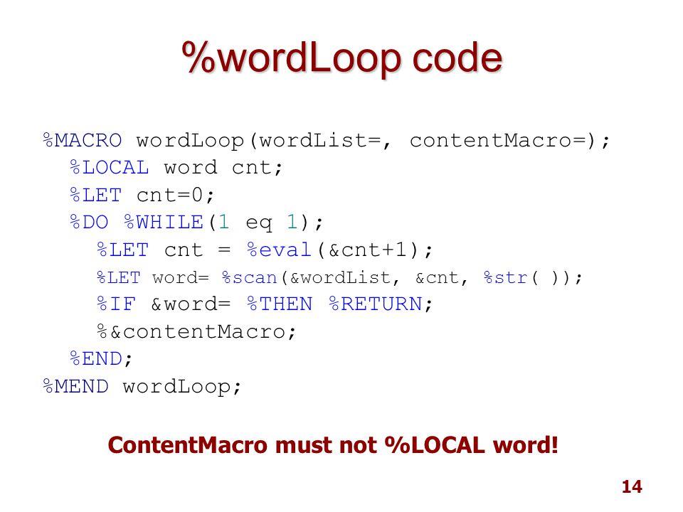 14 %wordLoop code %MACRO wordLoop(wordList=, contentMacro=); %LOCAL word cnt; %LET cnt=0; %DO %WHILE(1 eq 1); %LET cnt = %eval(&cnt+1); %LET word= %scan(&wordList, &cnt, %str( )); %IF &word= %THEN %RETURN; %&contentMacro; %END; %MEND wordLoop; ContentMacro must not %LOCAL word!