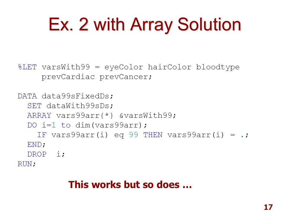 17 Ex. 2 with Array Solution %LET varsWith99 = eyeColor hairColor bloodtype prevCardiac prevCancer; DATA data99sFixedDs; SET dataWith99sDs; ARRAY vars