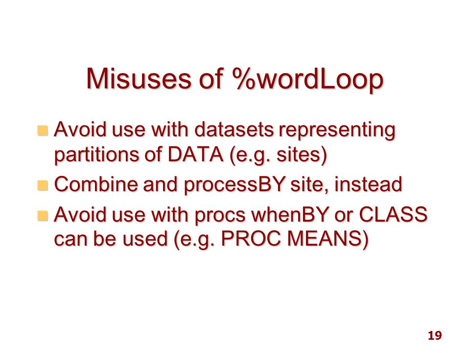 19 Misuses of %wordLoop Avoid use with datasets representing partitions of DATA (e.g. sites) Avoid use with datasets representing partitions of DATA (