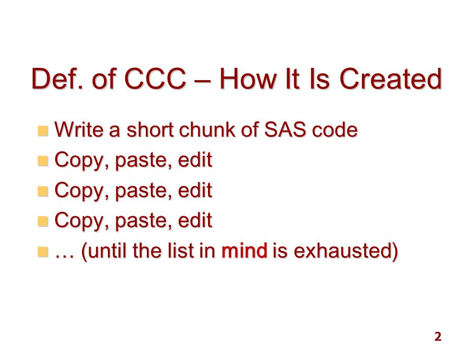 2 Def. of CCC – How It Is Created Write a short chunk of SAS code Write a short chunk of SAS code Copy, paste, edit Copy, paste, edit … (until the lis