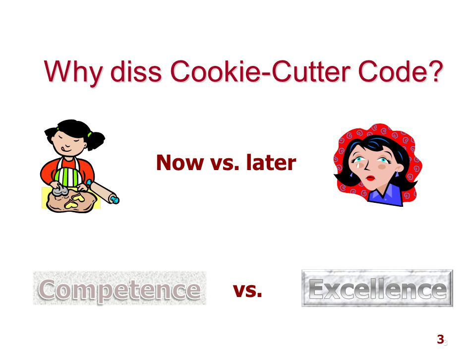 3 Why diss Cookie-Cutter Code? 3 Now vs. later vs.