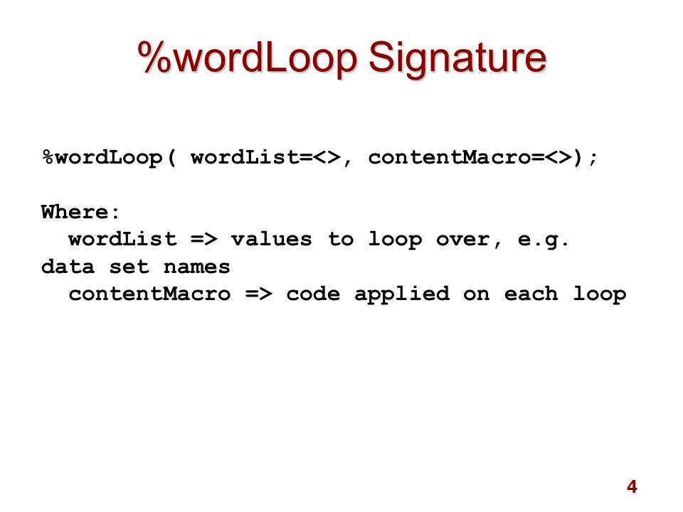 4 %wordLoop Signature %wordLoop( wordList=<>, contentMacro=<>); Where: wordList => values to loop over, e.g.