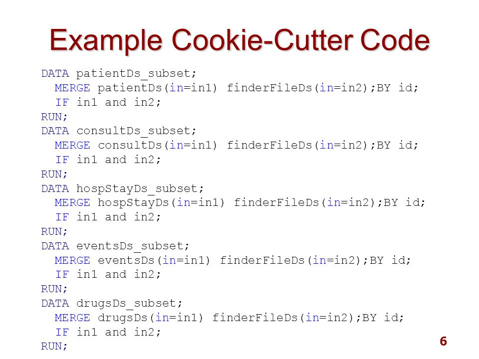 6 Example Cookie-Cutter Code DATA patientDs_subset; MERGE patientDs(in=in1) finderFileDs(in=in2);BY id; IF in1 and in2; RUN; DATA consultDs_subset; ME