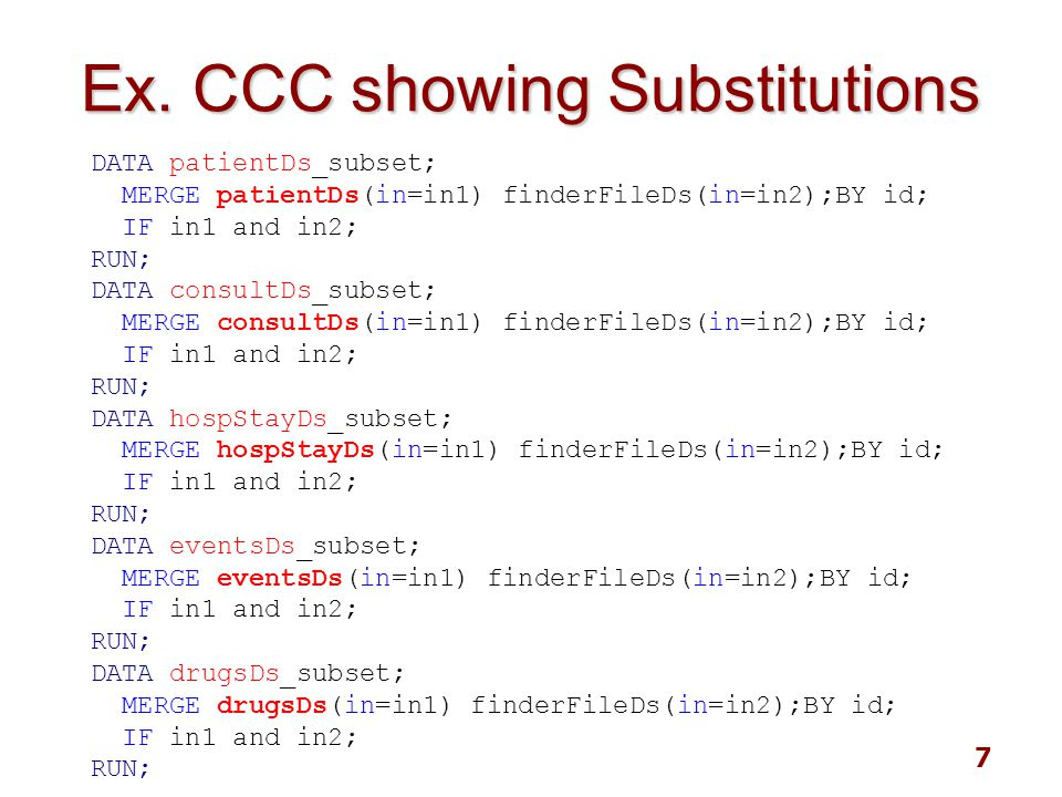 8 Repeating Pattern Repeating Pattern DATA _subset; MERGE (in=in1) finderFileDs(in=in2); BY id; IF in1 and in2; RUN; Ds list: patientDs consultDs hospStayDs eventDs drugDs