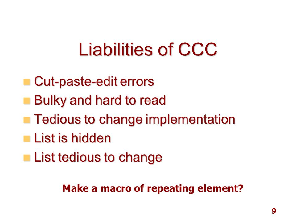 9 Liabilities of CCC Cut-paste-edit errors Cut-paste-edit errors Bulky and hard to read Bulky and hard to read Tedious to change implementation Tediou