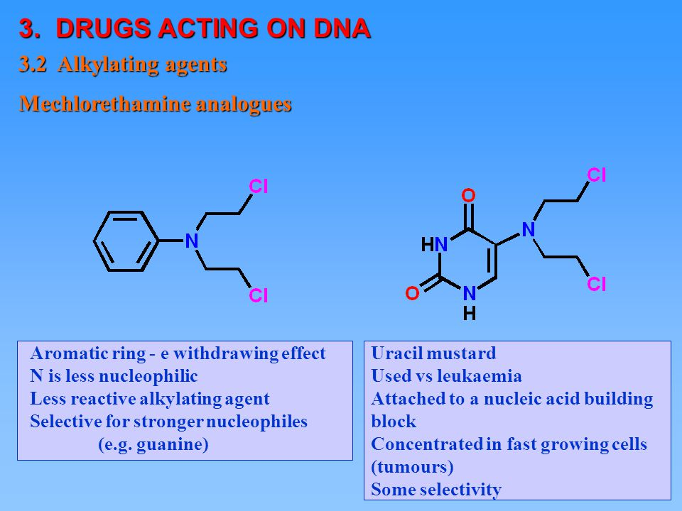 1 © Aromatic ring - e withdrawing effect N is less nucleophilic Less reactive alkylating agent Selective for stronger nucleophiles (e.g. guanine) Mech