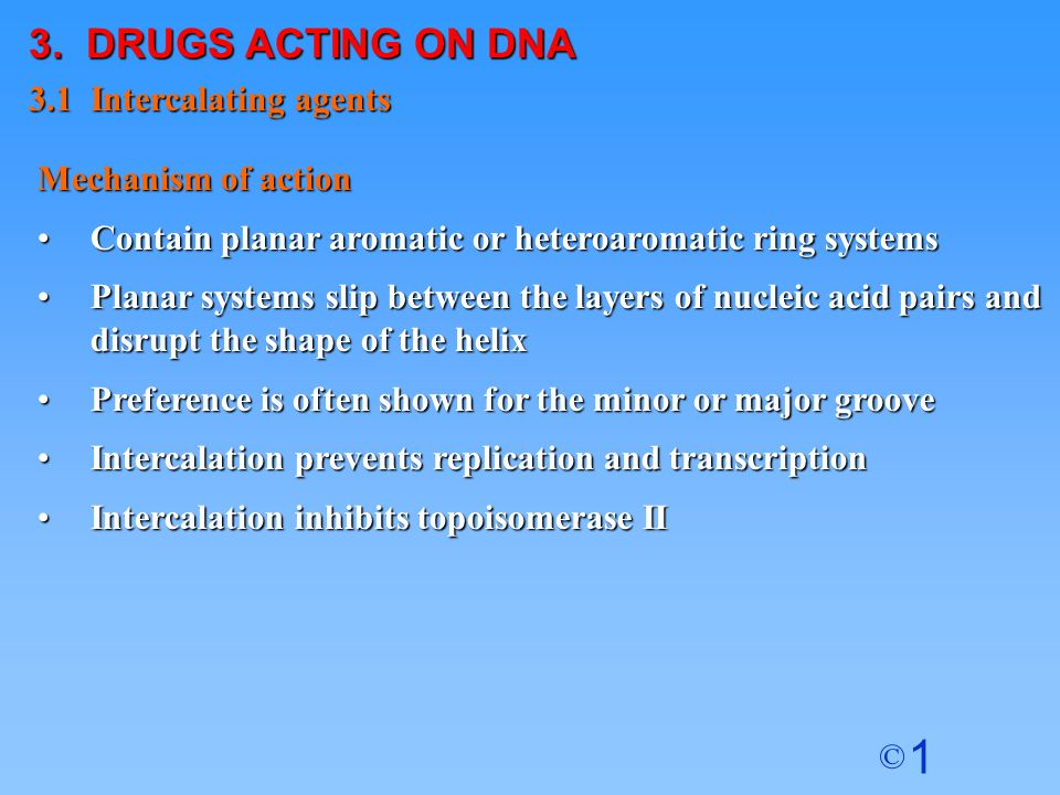 1 © 3. DRUGS ACTING ON DNA 3.1 Intercalating agents Mechanism of action Contain planar aromatic or heteroaromatic ring systemsContain planar aromatic