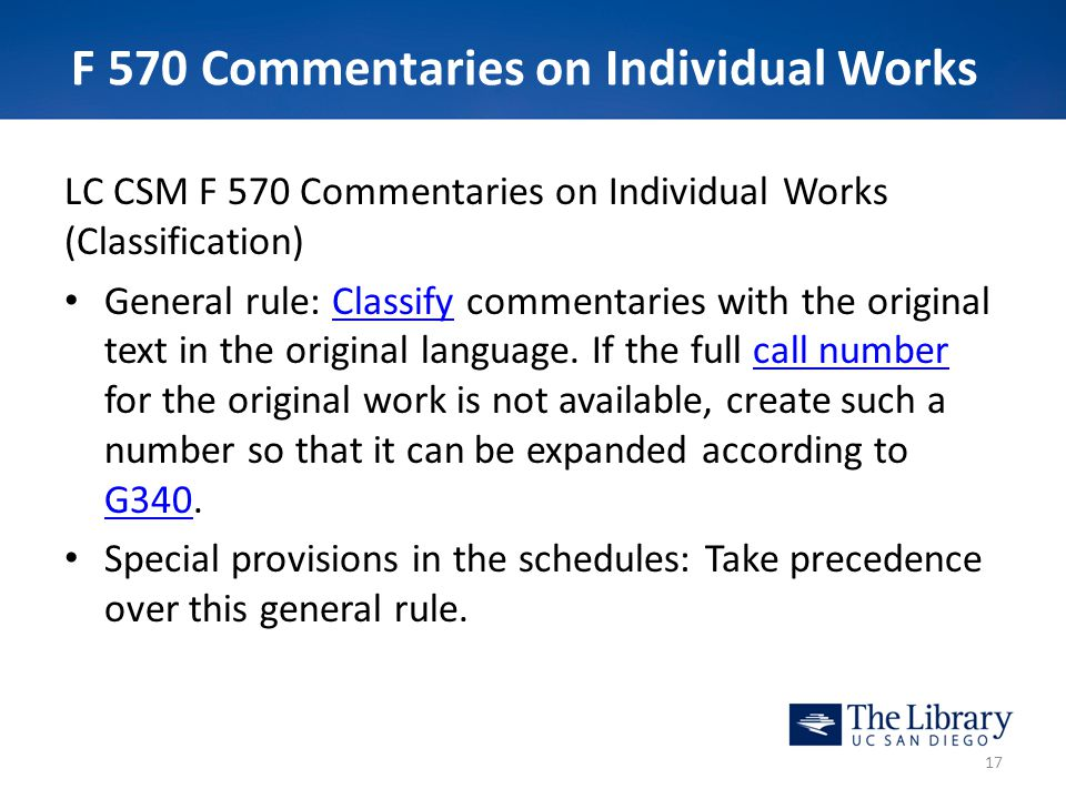 F 570 Commentaries on Individual Works LC CSM F 570 Commentaries on Individual Works (Classification) General rule: Classify commentaries with the original text in the original language.