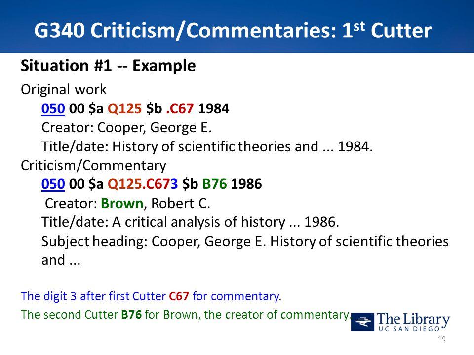 G340 Criticism/Commentaries: 1 st Cutter Situation #1 -- Example Original work 050050 00 $a Q125 $b.C67 1984 Creator: Cooper, George E. Title/date: Hi
