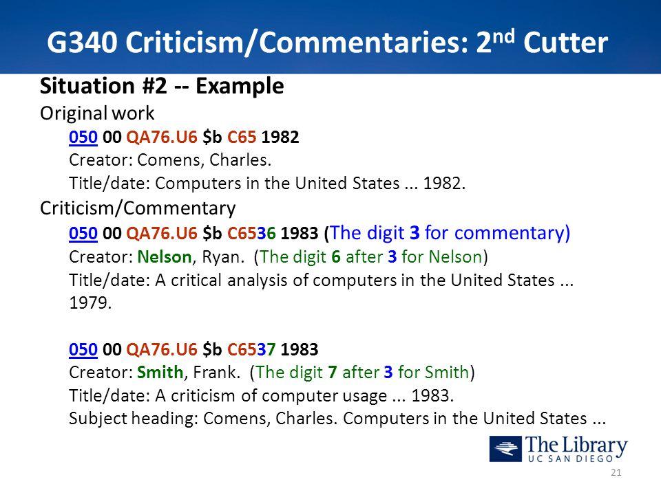 G340 Criticism/Commentaries: 2 nd Cutter Situation #2 -- Example Original work 050050 00 QA76.U6 $b C65 1982 Creator: Comens, Charles. Title/date: Com
