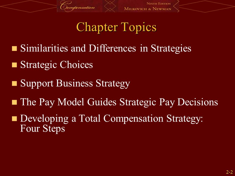 2-2 Chapter Topics Similarities and Differences in Strategies Strategic Choices Support Business Strategy The Pay Model Guides Strategic Pay Decisions Developing a Total Compensation Strategy: Four Steps