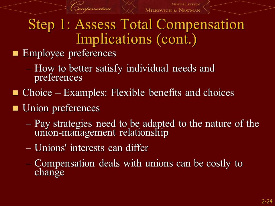 2-24 Step 1: Assess Total Compensation Implications (cont.) Employee preferences Employee preferences –How to better satisfy individual needs and preferences Choice – Examples: Flexible benefits and choices Choice – Examples: Flexible benefits and choices Union preferences Union preferences –Pay strategies need to be adapted to the nature of the union-management relationship –Unions interests can differ –Compensation deals with unions can be costly to change