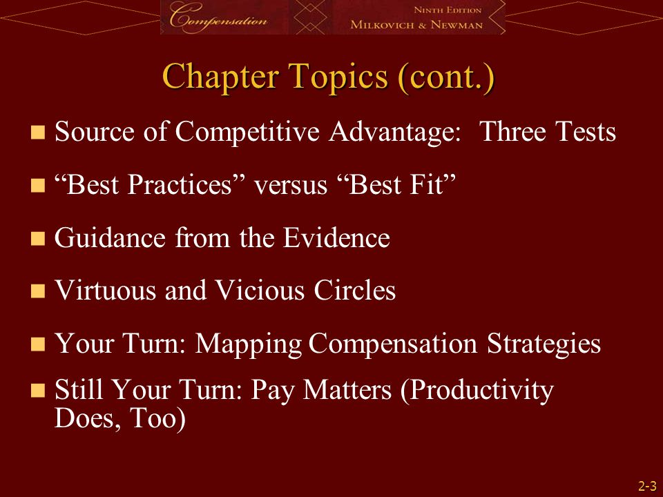 2-3 Chapter Topics (cont.) Source of Competitive Advantage: Three Tests Best Practices versus Best Fit Guidance from the Evidence Virtuous and Vicious Circles Your Turn: Mapping Compensation Strategies Still Your Turn: Pay Matters (Productivity Does, Too)