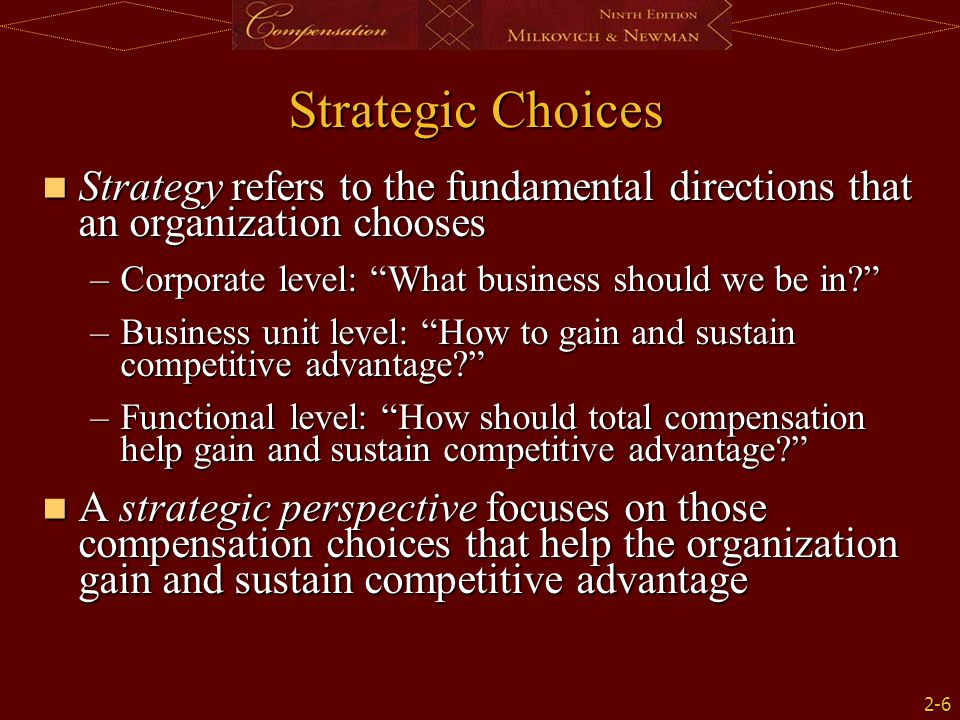 2-6 Strategic Choices Strategy refers to the fundamental directions that an organization chooses Strategy refers to the fundamental directions that an organization chooses –Corporate level: What business should we be in? –Business unit level: How to gain and sustain competitive advantage? –Functional level: How should total compensation help gain and sustain competitive advantage? A strategic perspective focuses on those compensation choices that help the organization gain and sustain competitive advantage A strategic perspective focuses on those compensation choices that help the organization gain and sustain competitive advantage