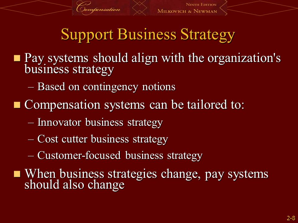 2-8 Support Business Strategy Pay systems should align with the organization s business strategy Pay systems should align with the organization s business strategy –Based on contingency notions Compensation systems can be tailored to: Compensation systems can be tailored to: –Innovator business strategy –Cost cutter business strategy –Customer-focused business strategy When business strategies change, pay systems should also change When business strategies change, pay systems should also change