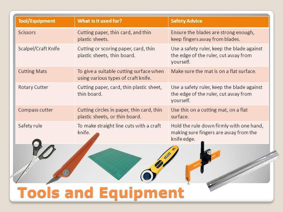 Tools and Equipment Tool/EquipmentWhat is it used for Safety Advice ScissorsCutting paper, thin card, and thin plastic sheets.