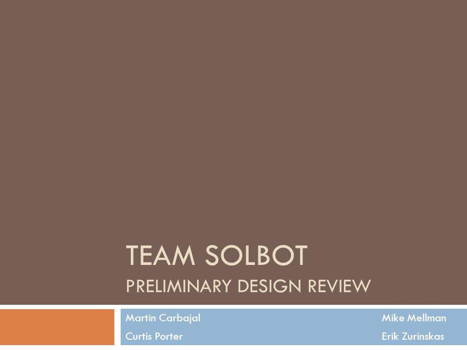 TEAM SOLBOT PRELIMINARY DESIGN REVIEW Martin Carbajal Mike Mellman Curtis Porter Erik Zurinskas