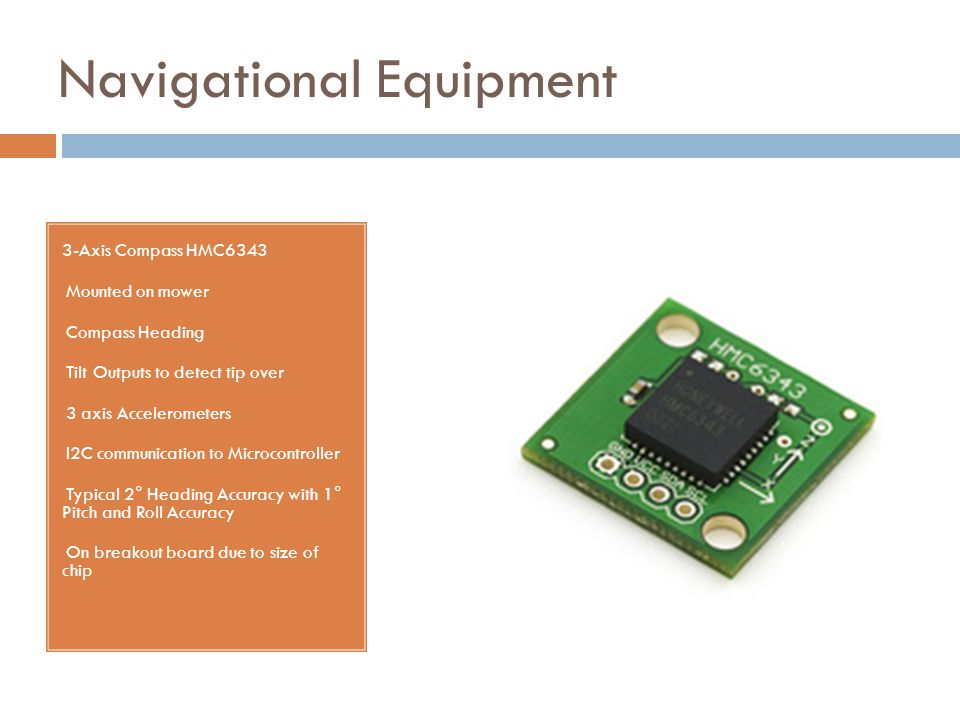 Navigational Equipment 3-Axis Compass HMC6343 Mounted on mower Compass Heading Tilt Outputs to detect tip over 3 axis Accelerometers I2C communication to Microcontroller Typical 2° Heading Accuracy with 1° Pitch and Roll Accuracy On breakout board due to size of chip