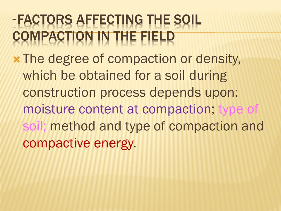  The degree of compaction or density, which be obtained for a soil during construction process depends upon: moisture content at compaction; type of soil; method and type of compaction and compactive energy.