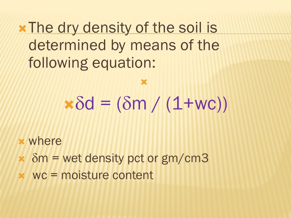  The dry density of the soil is determined by means of the following equation:    d = (  m / (1+wc))  where   m = wet density pct or gm/cm3  wc = moisture content
