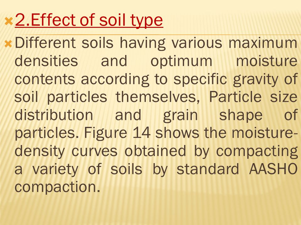  2.Effect of soil type  Different soils having various maximum densities and optimum moisture contents according to specific gravity of soil particles themselves, Particle size distribution and grain shape of particles.