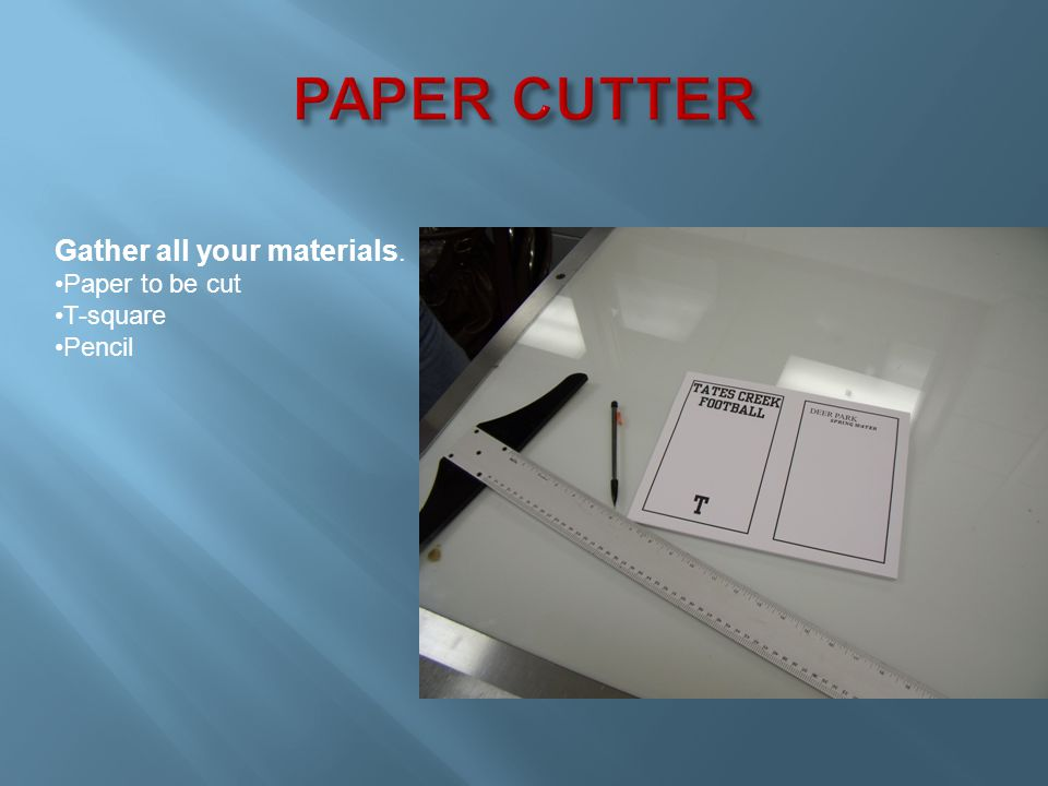 Gather all your materials. Paper to be cut T-square Pencil