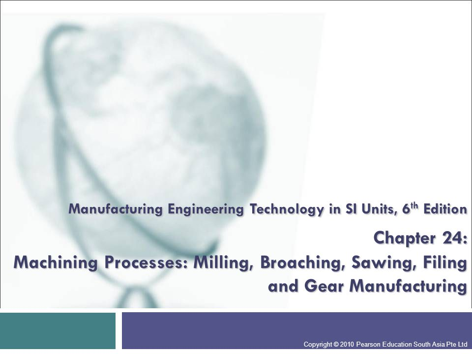 Manufacturing Engineering Technology in SI Units, 6 th Edition Chapter 24: Machining Processes: Milling, Broaching, Sawing, Filing and Gear Manufacturing Copyright © 2010 Pearson Education South Asia Pte Ltd