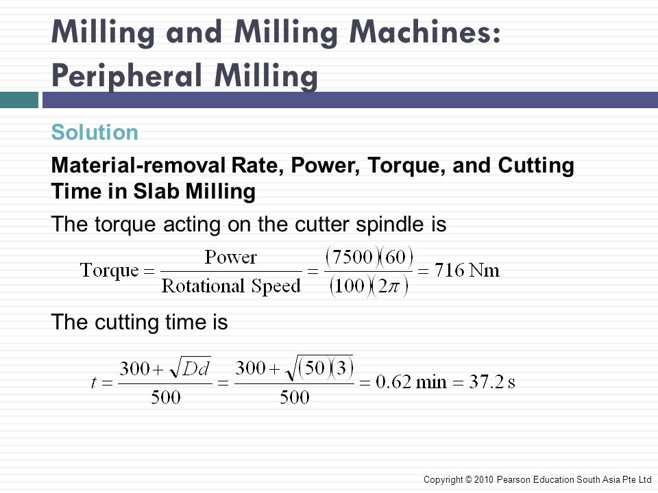 Milling and Milling Machines: Peripheral Milling Solution Material-removal Rate, Power, Torque, and Cutting Time in Slab Milling The torque acting on the cutter spindle is The cutting time is Copyright © 2010 Pearson Education South Asia Pte Ltd