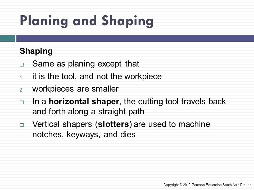 Shaping  Same as planing except that 1.it is the tool, and not the workpiece 2.