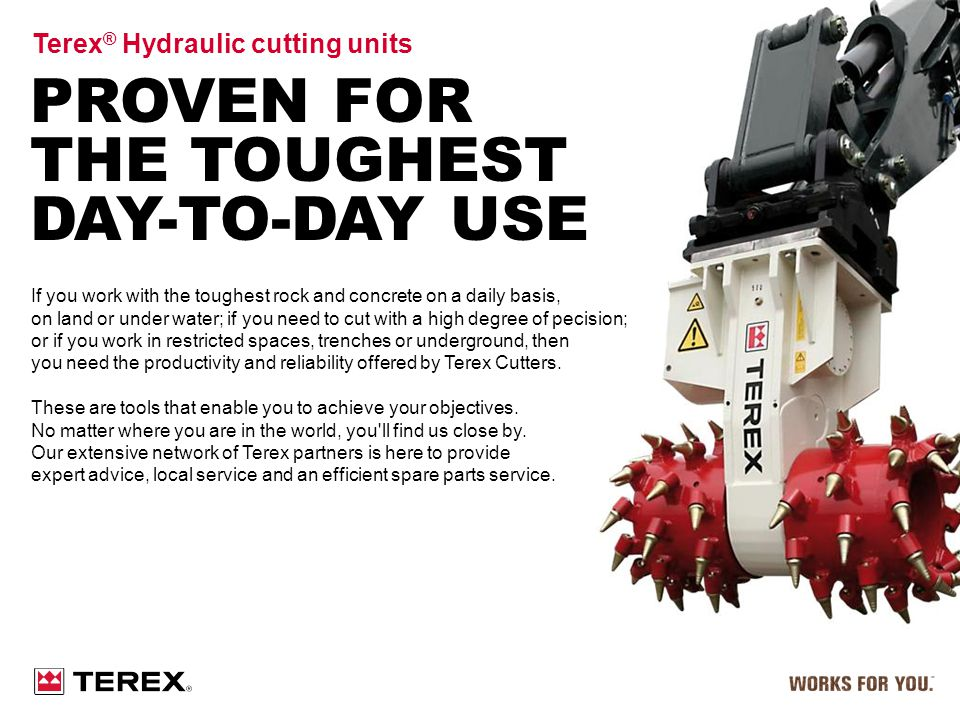 PROVEN FOR THE TOUGHEST DAY-TO-DAY USE Terex ® Hydraulic cutting units If you work with the toughest rock and concrete on a daily basis, on land or un