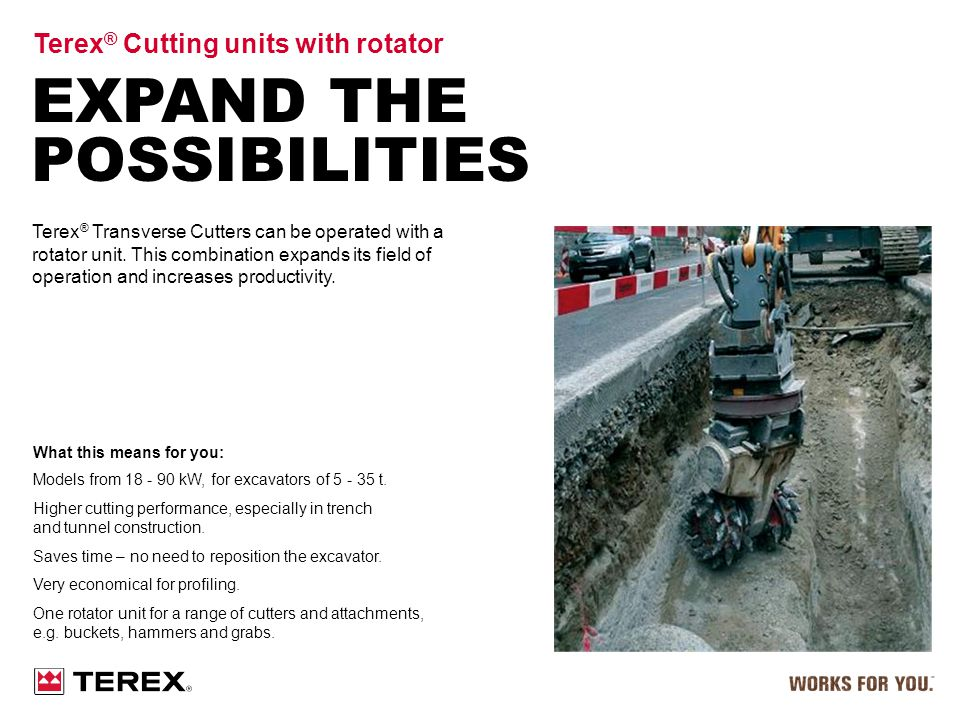 EXPAND THE POSSIBILITIES Terex ® Cutting units with rotator Terex ® Transverse Cutters can be operated with a rotator unit. This combination expands i