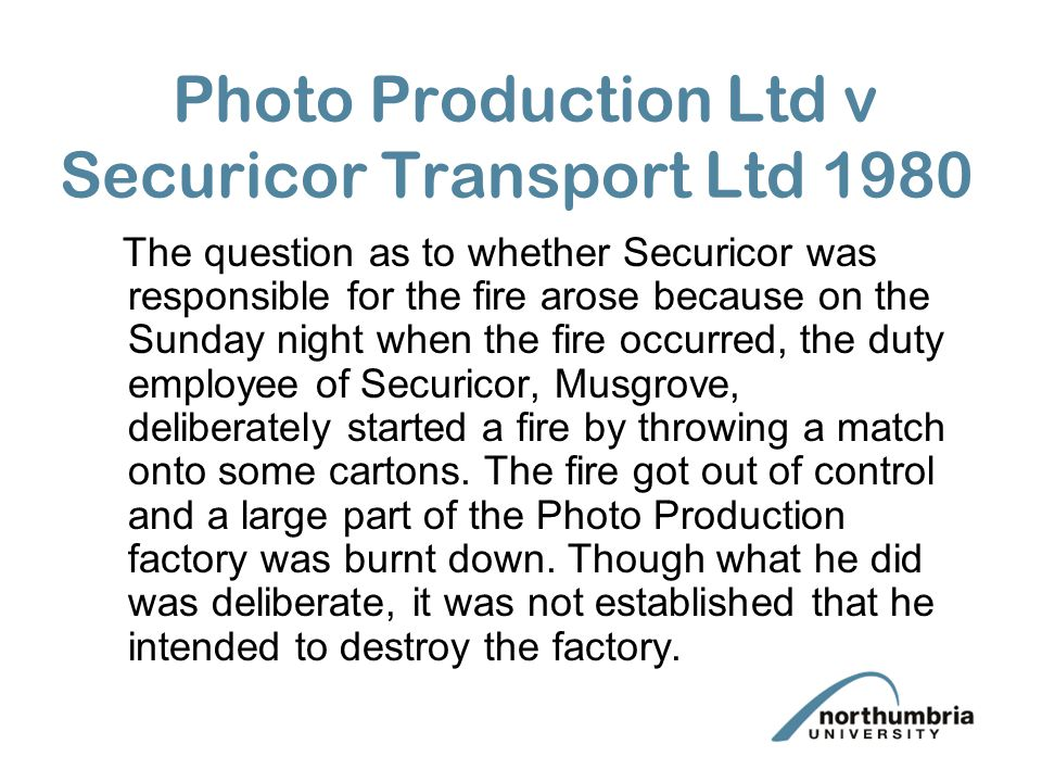 Photo Production Ltd v Securicor Transport Ltd 1980 The question as to whether Securicor was responsible for the fire arose because on the Sunday night when the fire occurred, the duty employee of Securicor, Musgrove, deliberately started a fire by throwing a match onto some cartons.
