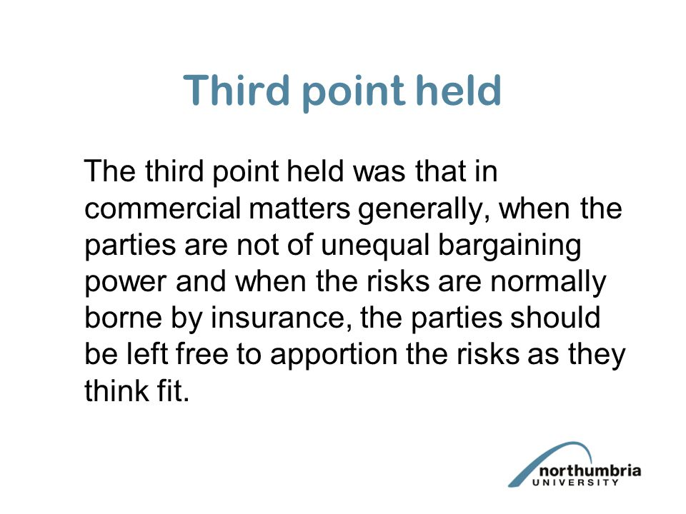 Third point held The third point held was that in commercial matters generally, when the parties are not of unequal bargaining power and when the risks are normally borne by insurance, the parties should be left free to apportion the risks as they think fit.