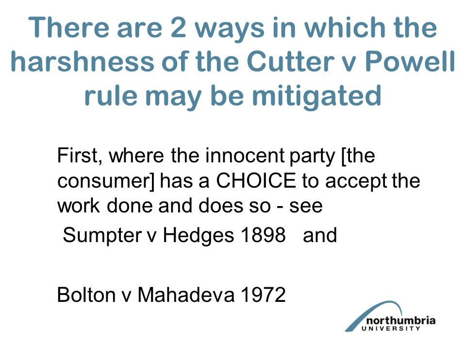 There are 2 ways in which the harshness of the Cutter v Powell rule may be mitigated First, where the innocent party [the consumer] has a CHOICE to accept the work done and does so - see Sumpter v Hedges 1898 and Bolton v Mahadeva 1972