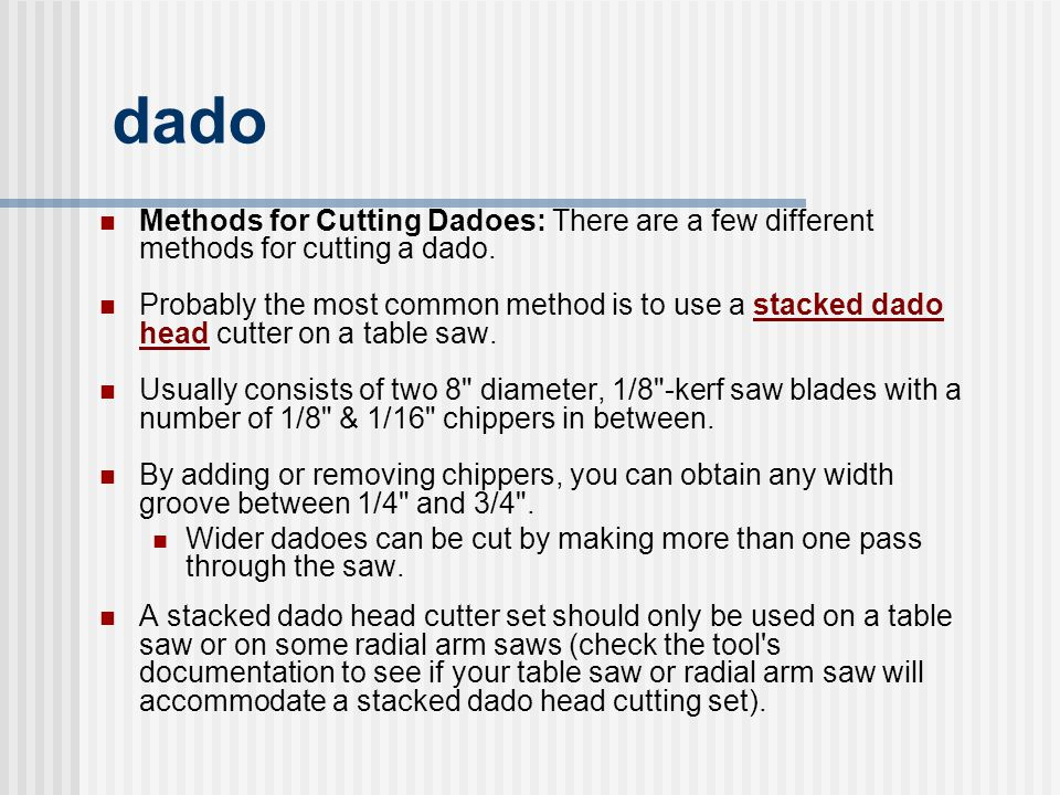 dado Methods for Cutting Dadoes: There are a few different methods for cutting a dado. Probably the most common method is to use a stacked dado head c